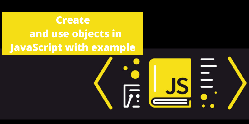 Create and use objects in JavaScript with example